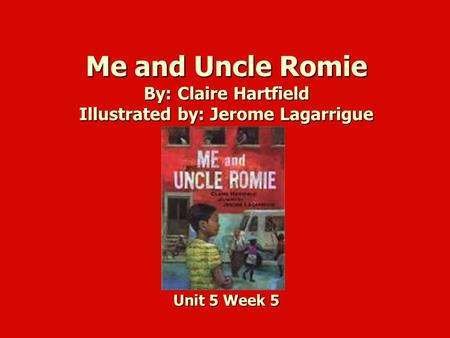 Me and Uncle Romie By: Claire Hartfield Illustrated by: Jerome Lagarrigue Unit 5 Week 5.