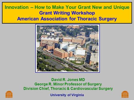 University of Virginia Innovation – How to Make Your Grant New and Unique Grant Writing Workshop American Association for Thoracic Surgery David R. Jones.