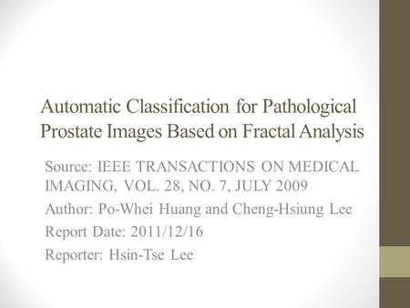 Automatic Classification for Pathological Prostate Images Based on Fractal Analysis Source: IEEE TRANSACTIONS ON MEDICAL IMAGING, VOL. 28, NO. 7, JULY.