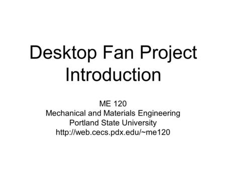 Desktop Fan Project Introduction ME 120 Mechanical and Materials Engineering Portland State University