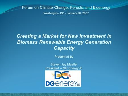 Creating a Market for New Investment in Biomass Renewable Energy Generation Capacity Presented by Steven Jay Mueller President – DG Energy llc www.dg-energy.com.