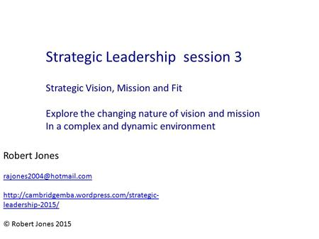 Strategic Vision, Mission and Fit Explore the changing nature of vision and mission In a complex and dynamic environment Strategic Leadership session 3.