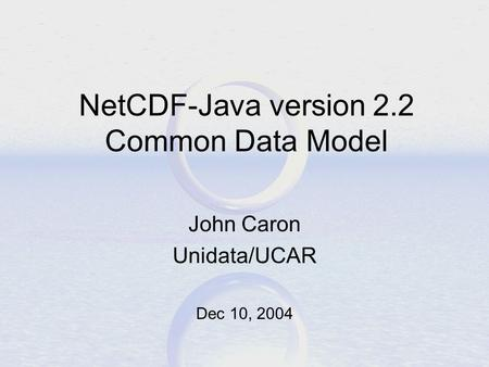 NetCDF-Java version 2.2 Common Data Model John Caron Unidata/UCAR Dec 10, 2004.