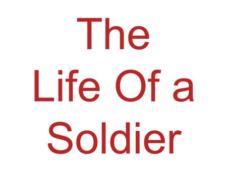 The Life Of a Soldier. Would you like to learn about life as a soldier? No! Well you do really! Yes!