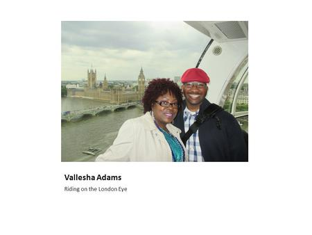 Vallesha Adams Riding on the London Eye. A little about me I am originally from the great state of Texas. I have been married to my husband for 16 years.