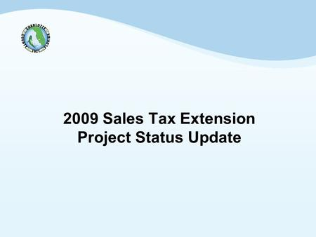 2009 Sales Tax Extension Project Status Update. 2 Background Sales Tax was extended via August 26, 2008 referendum. Sales Tax was extended for an additional.