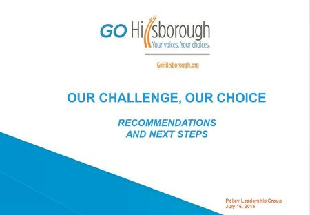 OUR CHALLENGE, OUR CHOICE RECOMMENDATIONS AND NEXT STEPS Policy Leadership Group July 16, 2015.