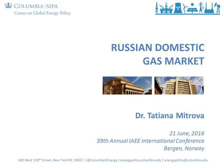 RUSSIAN DOMESTIC GAS MARKET Dr. Tatiana Mitrova 21 June, 2016 39th Annual IAEE International Conference Bergen, Norway 420 West 118 th Street, New York.