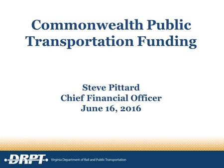 Commonwealth Public Transportation Funding Steve Pittard Chief Financial Officer June 16, 2016.