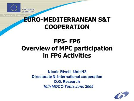 EURO-MEDITERRANEAN S&T COOPERATION FP5- FP6 Overview of MPC participation in FP6 Activities Nicole Riveill, Unit N2 Directorate N, International cooperation.