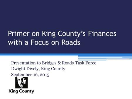 Primer on King County's Finances with a Focus on Roads Presentation to Bridges & Roads Task Force Dwight Dively, King County September 16, 2015.