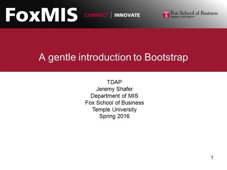 A gentle introduction to Bootstrap TDAP Jeremy Shafer Department of MIS Fox School of Business Temple University Spring 2016 1.