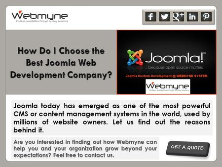 Are you interested in finding out how Webmyne can help you and your organization grow beyond your expectations? Feel free to contact us. Joomla today has.