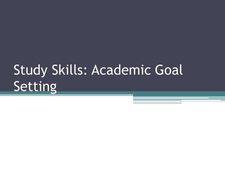 Study Skills: Academic Goal Setting. Why set academic goals? It is important to set academic goals so that you have something to work toward and stay.