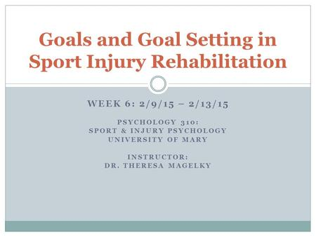 WEEK 6: 2/9/15 – 2/13/15 PSYCHOLOGY 310: SPORT & INJURY PSYCHOLOGY UNIVERSITY OF MARY INSTRUCTOR: DR. THERESA MAGELKY Goals and Goal Setting in Sport Injury.