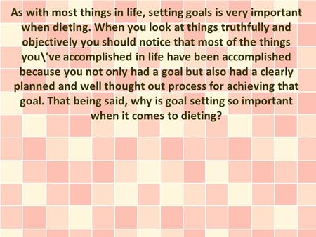 As with most things in life, setting goals is very important when dieting. When you look at things truthfully and objectively you should notice that most.