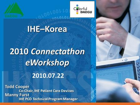 Todd Cooper Co-Chair, IHE Patient Care Devices Manny Furst IHE PCD Technical Program Manager IHE–Korea 2010 Connectathon eWorkshop IHE–Korea 2010 Connectathon.