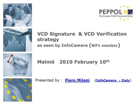 Presented by : Piero Milani ( InfoCamere - Italy)Piero Milani InfoCamere - Italy VCD Signature & VCD Verification strategy as seen by InfoCamere ( WP1.