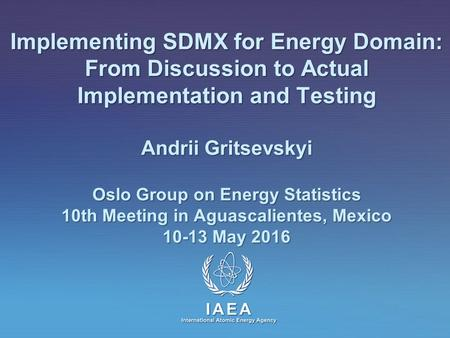 IAEA International Atomic Energy Agency Implementing SDMX for Energy Domain: From Discussion to Actual Implementation and Testing Andrii Gritsevskyi Oslo.