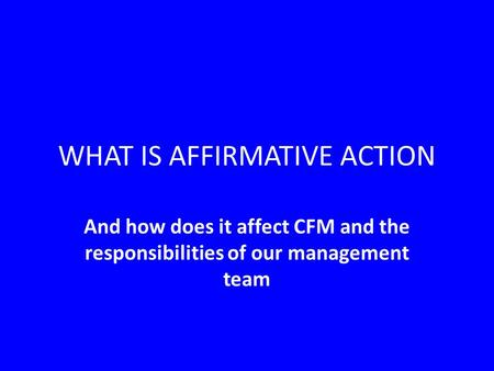 WHAT IS AFFIRMATIVE ACTION And how does it affect CFM and the responsibilities of our management team.