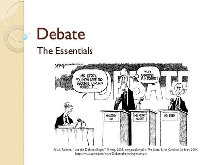"Debate The Essentials Ariail, Robert. ""Let the Debates Begin."" 18 Aug. 2008. orig. published in The State, South Carolina. 26 Sept. 2004."