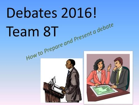 Debates 2016! Team 8T How to Prepare and Present a debate.