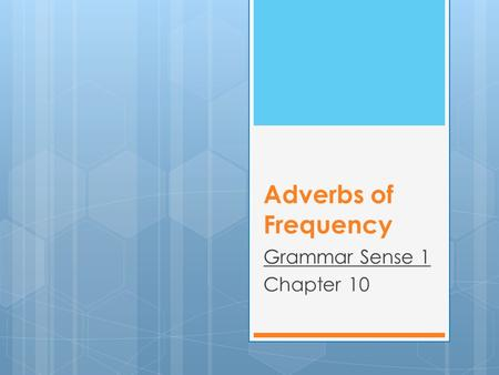 Adverbs of Frequency Grammar Sense 1 Chapter 10. Common Adverbs of Frequency 100% always (positive) almost always (positive) usually, generally (positive)