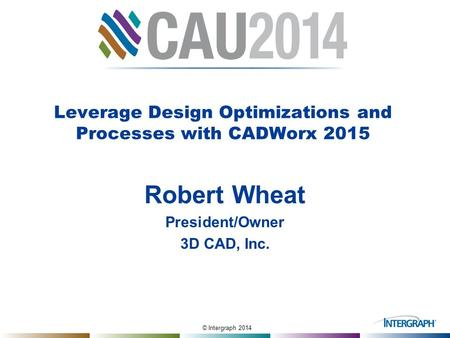 © Intergraph 2014 Leverage Design Optimizations and Processes with CADWorx 2015 Robert Wheat President/Owner 3D CAD, Inc.