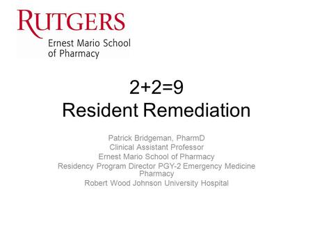2+2=9 Resident Remediation Patrick Bridgeman, PharmD Clinical Assistant Professor Ernest Mario School of Pharmacy Residency Program Director PGY-2 Emergency.