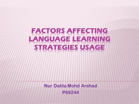 Nur Dalila Mohd Arshad P69244.  Beliefs influence the use of language leaming strategies both inside or outside the classroom (Nyikos and Oxford, 1993;