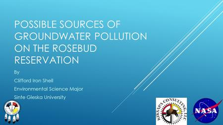 POSSIBLE SOURCES OF GROUNDWATER POLLUTION ON THE ROSEBUD RESERVATION By Clifford Iron Shell Environmental Science Major Sinte Gleska University.