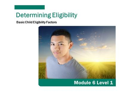 Determining Eligibility Module 6 Level 1 Basic Child Eligibility Factors.