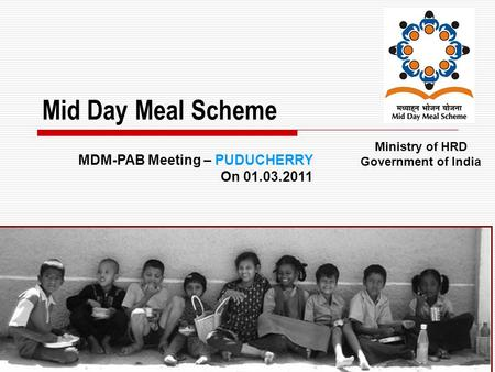 1 Mid Day Meal Scheme Ministry of HRD Government of India MDM-PAB Meeting – PUDUCHERRY On 01.03.2011.
