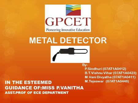METAL DETECTOR By- P.Sindhuri (07AT1A0412) B.T.Vishnu Vihar (07AT1A0423) M.Vani Divyatha (07AT1A0411) M.Tejeswar (07AT1A0446) IN THE ESTEEMED GUIDANCE.