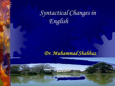 Syntactical Changes in English Dr. Muhammad Shahbaz.