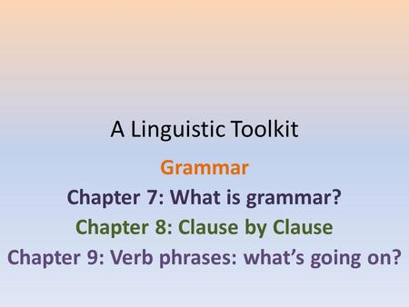 A Linguistic Toolkit Grammar Chapter 7: What is grammar? Chapter 8: Clause by Clause Chapter 9: Verb phrases: what's going on?
