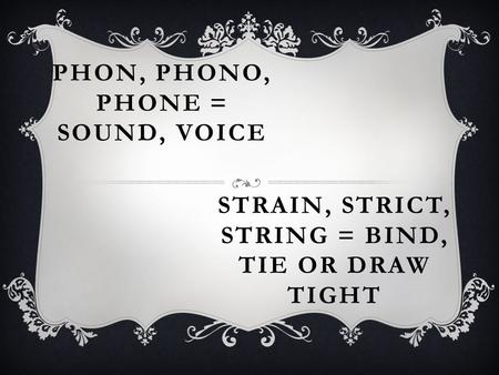 PHON, PHONO, PHONE = SOUND, VOICE STRAIN, STRICT, STRING = BIND, TIE OR DRAW TIGHT.