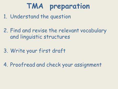 TMA preparation 1.Understand the question 2.Find and revise the relevant vocabulary and linguistic structures 3.Write your first draft 4.Proofread and.