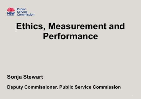 ‪Ethics, Measurement and Performance ‪Sonja Stewart ‪Deputy Commissioner, Public Service Commission 1.