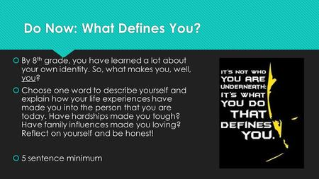 Do Now: What Defines You?  By 8 th grade, you have learned a lot about your own identity. So, what makes you, well, you?  Choose one word to describe.