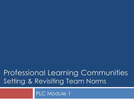 Professional Learning Communities Setting & Revisiting Team Norms PLC Module 1.