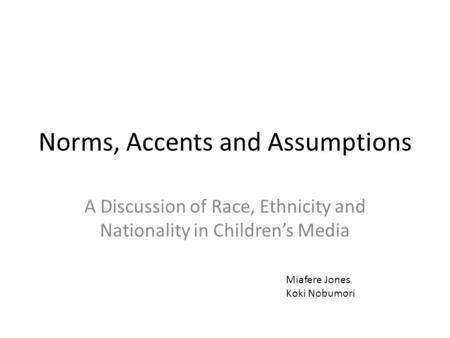 Norms, Accents and Assumptions A Discussion of Race, Ethnicity and Nationality in Children's Media Miafere Jones Koki Nobumori.