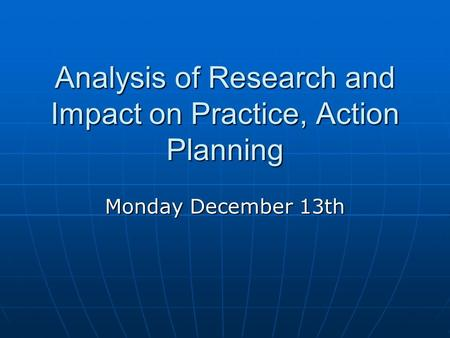Analysis of Research and Impact on Practice, Action Planning Monday December 13th.