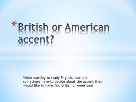 When starting to study English, learners sometimes have to decide about the accent they would like to have. So, British or American?