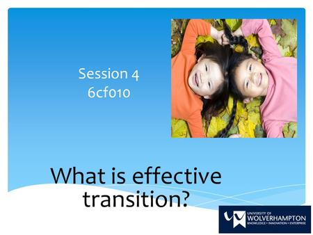 Session 4 6cf010 What is effective transition?. By the end of this session we will have;  Analysed and reflected upon literature in relation to effective.