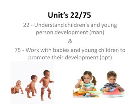 Unit's 22/75 22 - Understand children's and young person development (man) & 75 - Work with babies and young children to promote their development (opt)