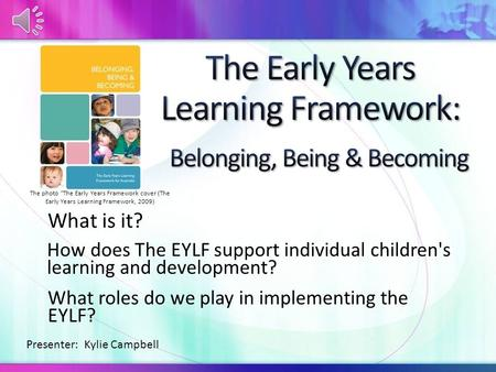 What is it? How does The EYLF support individual children's learning and development? What roles do we play in implementing the EYLF? Presenter: Kylie.