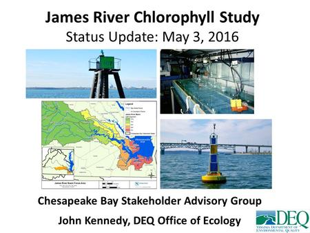 James River Chlorophyll Study Status Update: May 3, 2016 Chesapeake Bay Stakeholder Advisory Group John Kennedy, DEQ Office of Ecology.