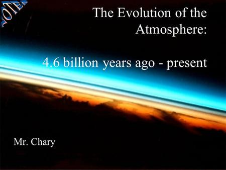 The Evolution of the Atmosphere: 4.6 billion years ago - present Mr. Chary.