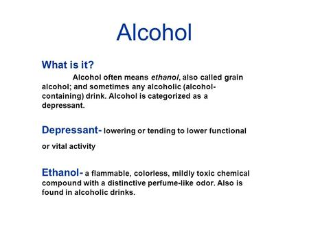 Alcohol What is it? Alcohol often means ethanol, also called grain alcohol; and sometimes any alcoholic (alcohol- containing) drink. Alcohol is categorized.